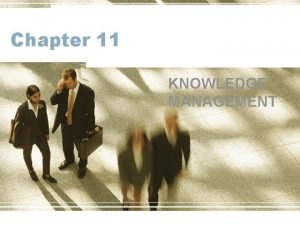 Chapter 11 KNOWLEDGE MANAGEMENT Learning Objectives Define knowledge
