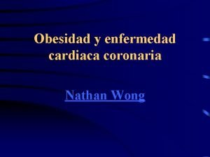 Obesidad y enfermedad cardiaca coronaria Nathan Wong Obesidad