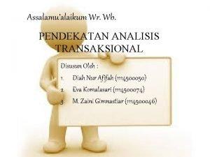 Assalamualaikum Wr Wb PENDEKATAN ANALISIS TRANSAKSIONAL Disusun Oleh