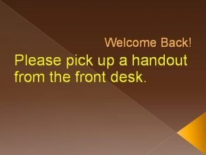 Welcome Back Please pick up a handout from