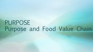 PURPOSE Purpose and Food Value Chain PURPOSE Purpose