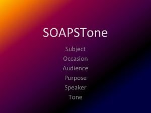 SOAPSTone Subject Occasion Audience Purpose Speaker Tone SOAPSTone