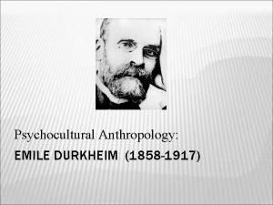 Psychocultural Anthropology EMILE DURKHEIM 1858 1917 Durkheim pioneered