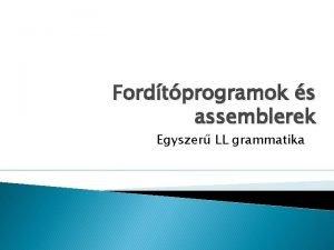 Fordtprogramok s assemblerek Egyszer LL grammatika Egyszer LL