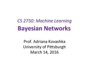 CS 2750 Machine Learning Bayesian Networks Prof Adriana