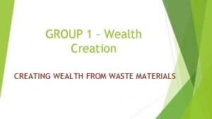GROUP 1 Wealth Creation CREATING WEALTH FROM WASTE
