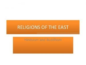 RELIGIONS OF THE EAST Hinduism and Buddhism HINDUISM