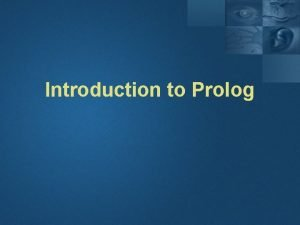 Introduction to Prolog Introduction Prolog is a logical