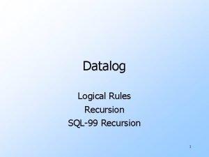 Datalog Logical Rules Recursion SQL99 Recursion 1 Logic