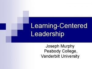 LearningCentered Leadership Joseph Murphy Peabody College Vanderbilt University