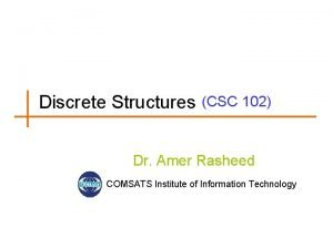 Discrete Structures CSC 102 Dr Amer Rasheed COMSATS