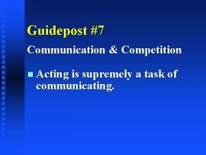Guidepost 7 Communication Competition Acting is supremely a