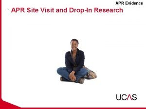 APR Evidence APR Site Visit and DropIn Research