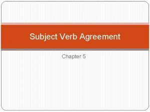 Subject Verb Agreement Chapter 5 A verb should
