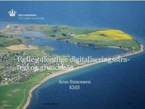 Fllesoffentlige digitaliseringsstrategi og grunddata Arne Simonsen KMS Geografiske
