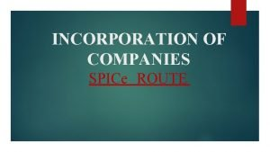 INCORPORATION OF COMPANIES SPICe ROUTE WHAT SPICe is
