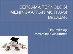 BERSAMA TEKNOLOGI MENINGKATKAN MOTIVASI BELAJAR Tim Psikologi Universitas