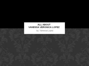 ALL ABOUT VANESSA VERONICA LOPEZ by Vanessa Lopez