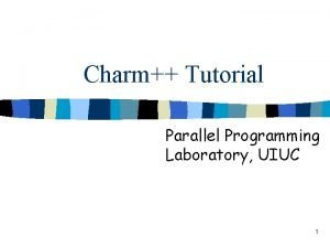 Charm Tutorial Parallel Programming Laboratory UIUC 1 Overview