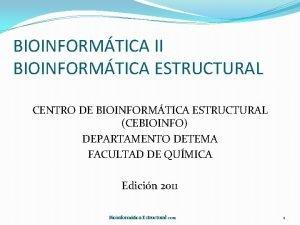 BIOINFORMTICA II BIOINFORMTICA ESTRUCTURAL CENTRO DE BIOINFORMTICA ESTRUCTURAL