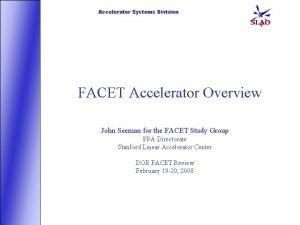 Accelerator Systems Division FACET Accelerator Overview John Seeman