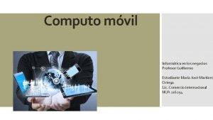 Computo mvil Informtica en los negocios Profesor Guillermo