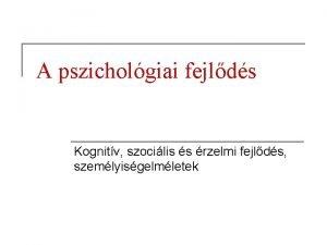 A pszicholgiai fejlds Kognitv szocilis s rzelmi fejlds