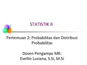 STATISTIK II Pertemuan 2 Probabilitas dan Distribusi Probabilitas