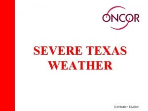 SEVERE TEXAS WEATHER Distribution Division Severe Weather THE