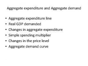 Aggregate expenditure and Aggregate demand Aggregate expenditure line