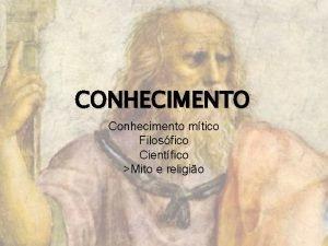 CONHECIMENTO Conhecimento mtico Filosfico Cientfico Mito e religio