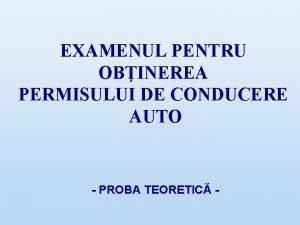 EXAMENUL PENTRU OBINEREA PERMISULUI DE CONDUCERE AUTO PROBA
