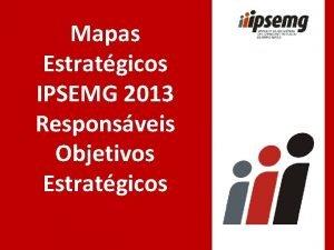 Mapas Estratgicos IPSEMG 2013 Responsveis Objetivos Estratgicos Corporativo