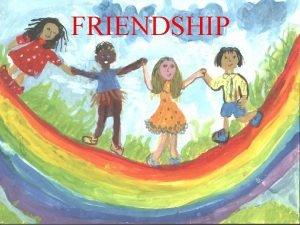 FRIENDSHIP What is FRIENDSHIP Better a new friend