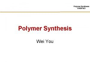 Polymer Synthesis CHEM 421 Polymer Synthesis Wei You