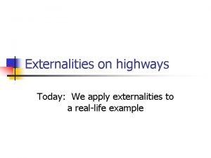 Externalities on highways Today We apply externalities to