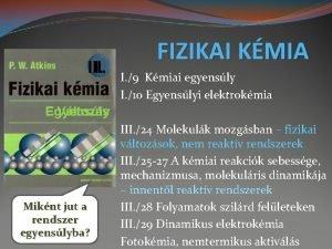 III I FIZIKAI KMIA I 9 Kmiai egyensly