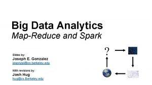 Big Data Analytics MapReduce and Spark Slides by
