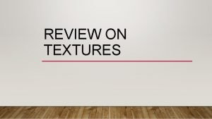 REVIEW ON TEXTURES WHAT ARE TEXTURES Texture in