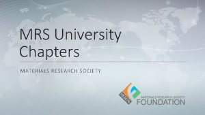 MRS University Chapters MATERIALS RESEARCH SOCIETY MRS University