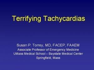 Terrifying Tachycardias Susan P Torrey MD FACEP FAAEM
