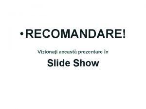 RECOMANDARE Vizionai aceast prezentare n Slide Show Prezentare