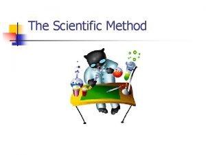 The Scientific Method The Scientific Method The scientific