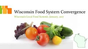 Wisconsin Food System Convergence Wisconsin Local Food Summit