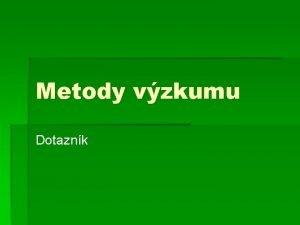 Metody vzkumu Dotaznk Metody vzkumu studium literatury a