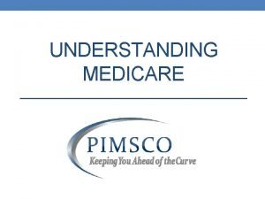 UNDERSTANDING MEDICARE What is Medicare Medicare is the