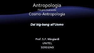 Antropologia Pi precisamente CosmoAntropologia Dal bigbang allUomo Prof