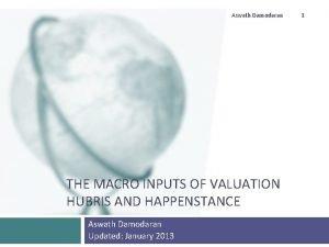 Aswath Damodaran THE MACRO INPUTS OF VALUATION HUBRIS