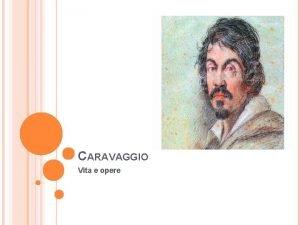 CARAVAGGIO Vita e opere VITA Nato nel 1571
