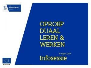 OPROEP DUAAL LEREN WERKEN 10 Maart 2017 Infosessie